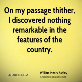 William Henry Ashley - On my passage thither, I discovered nothing remarkable in the features of the country.