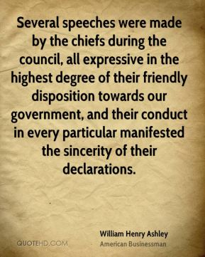 William Henry Ashley - Several speeches were made by the chiefs during the council, all expressive in the highest degree of their friendly disposition towards our government, and their conduct in every particular manifested the sincerity of their declarations.