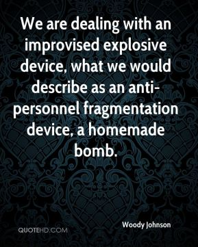 We are dealing with an improvised explosive device, what we would describe as an anti-personnel fragmentation device, a homemade bomb.