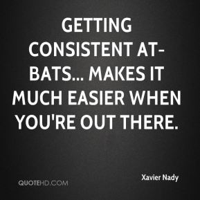 Xavier Nady  - Getting consistent at-bats... makes it much easier when you're out there.