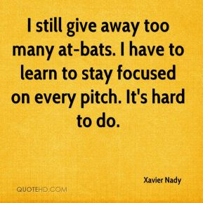 Xavier Nady  - I still give away too many at-bats. I have to learn to stay focused on every pitch. It's hard to do.