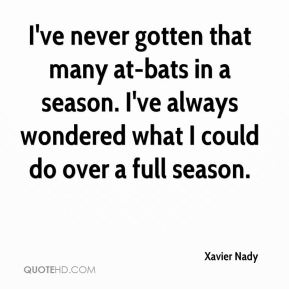 Xavier Nady  - I've never gotten that many at-bats in a season. I've always wondered what I could do over a full season.