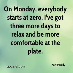 Xavier Nady  - On Monday, everybody starts at zero. I've got three more days to relax and be more comfortable at the plate.