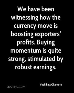 Yoshihisa Okamoto  - We have been witnessing how the currency move is boosting exporters' profits. Buying momentum is quite strong, stimulated by robust earnings.