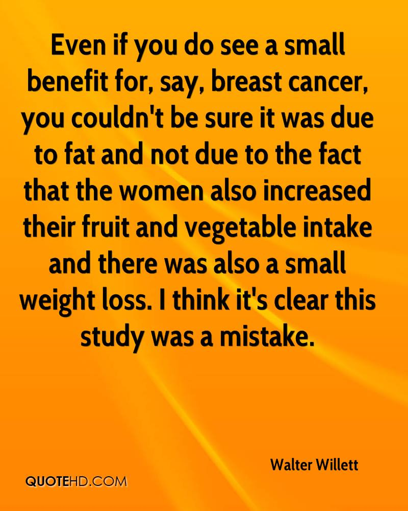 Even if you do see a small benefit for, say, breast cancer, you couldn't be sure it was due to fat and not due to the fact that the women also increased their fruit and vegetable intake and there was also a small weight loss. I think it's clear this study was a mistake.