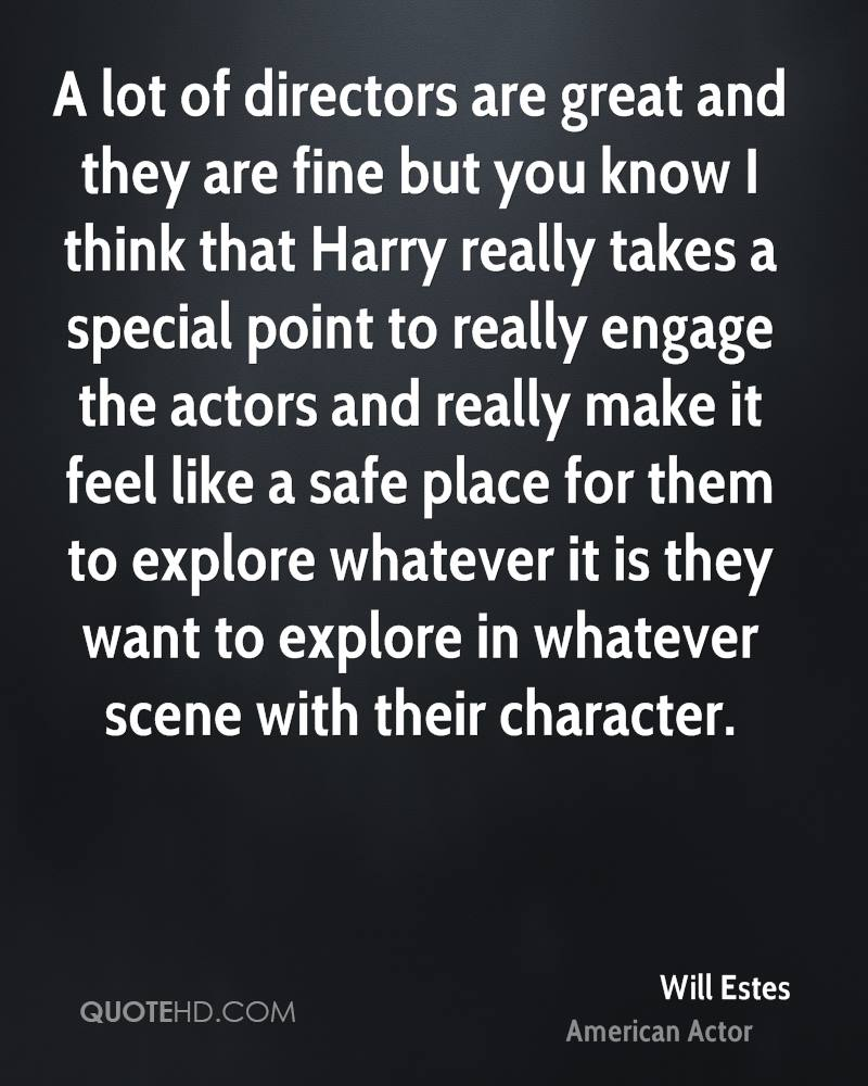 A lot of directors are great and they are fine but you know I think that Harry really takes a special point to really engage the actors and really make it feel like a safe place for them to explore whatever it is they want to explore in whatever scene with their character.