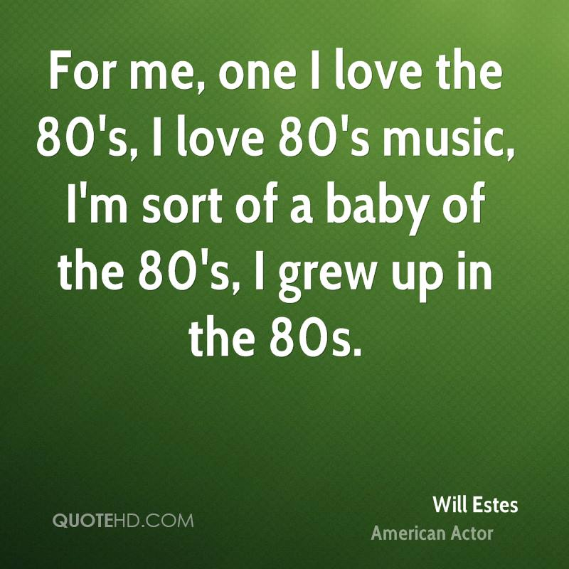 For me, one I love the 80's, I love 80's music, I'm sort of a baby of the 80's, I grew up in the 80s.