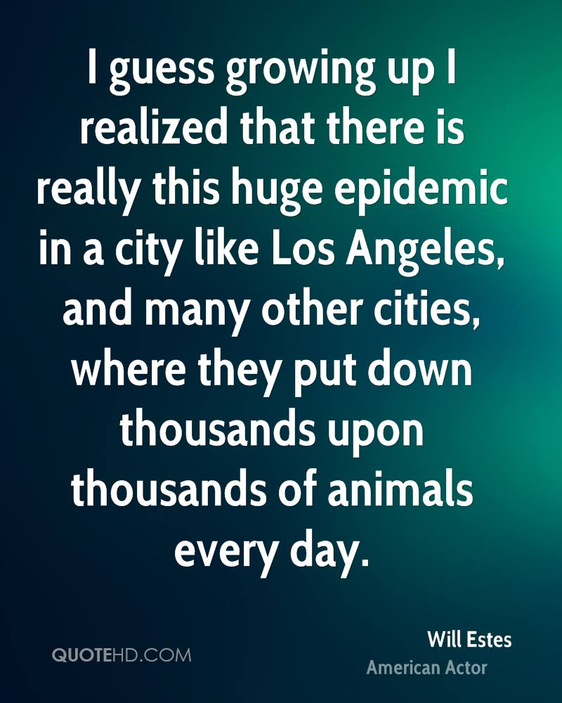 I guess growing up I realized that there is really this huge epidemic in a city like Los Angeles, and many other cities, where they put down thousands upon thousands of animals every day.