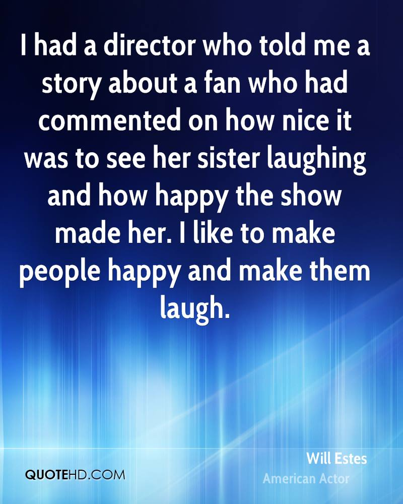 I had a director who told me a story about a fan who had commented on how nice it was to see her sister laughing and how happy the show made her. I like to make people happy and make them laugh.