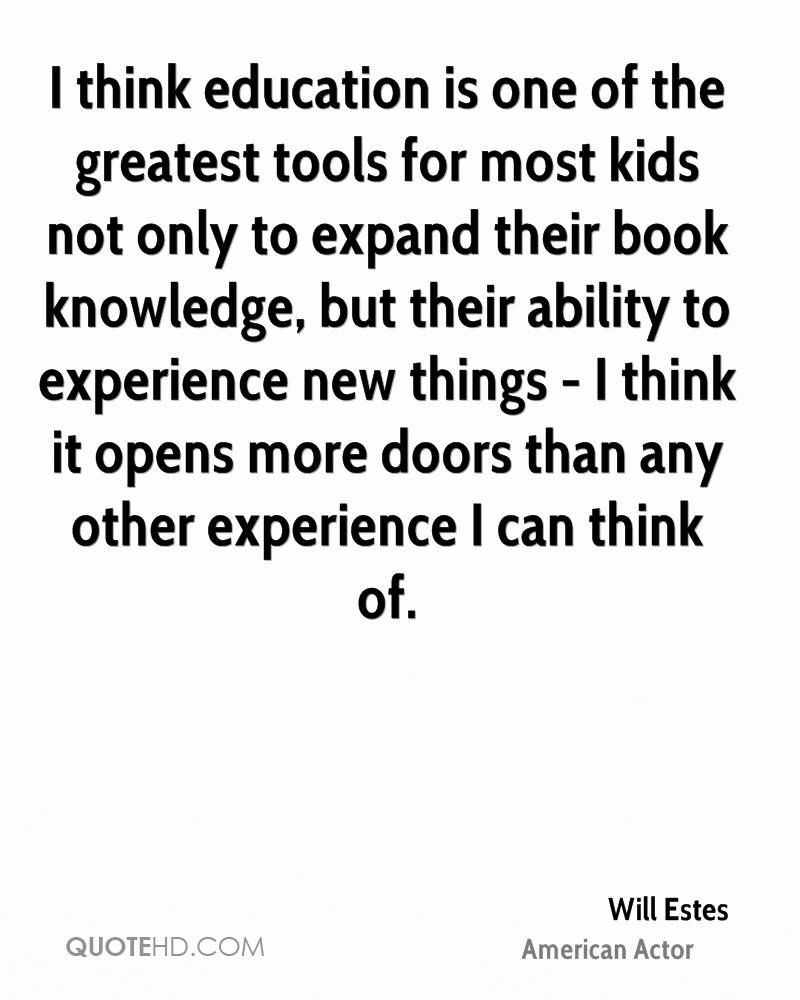 I think education is one of the greatest tools for most kids not only to expand their book knowledge, but their ability to experience new things - I think it opens more doors than any other experience I can think of.