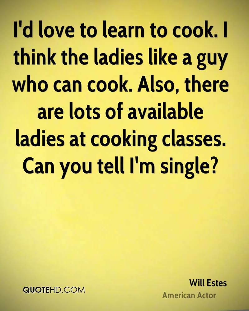 I'd love to learn to cook. I think the ladies like a guy who can cook. Also, there are lots of available ladies at cooking classes. Can you tell I'm single?