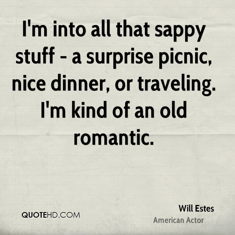 I'm into all that sappy stuff - a surprise picnic, nice dinner, or traveling. I'm kind of an old romantic.