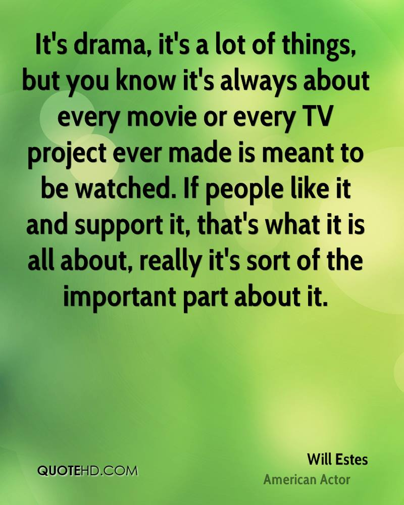 It's drama, it's a lot of things, but you know it's always about every movie or every TV project ever made is meant to be watched. If people like it and support it, that's what it is all about, really it's sort of the important part about it.