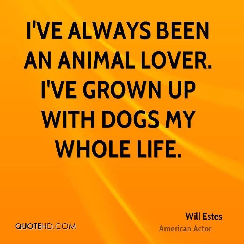 I've always been an animal lover. I've grown up with dogs my whole life.