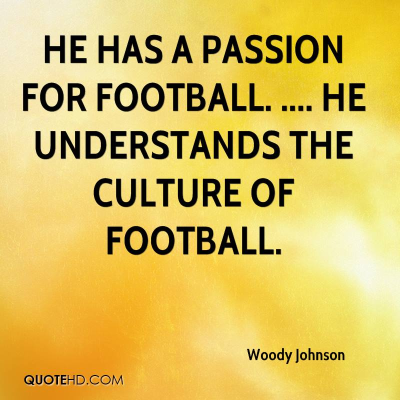 He has a passion for football. .... He understands the culture of football.