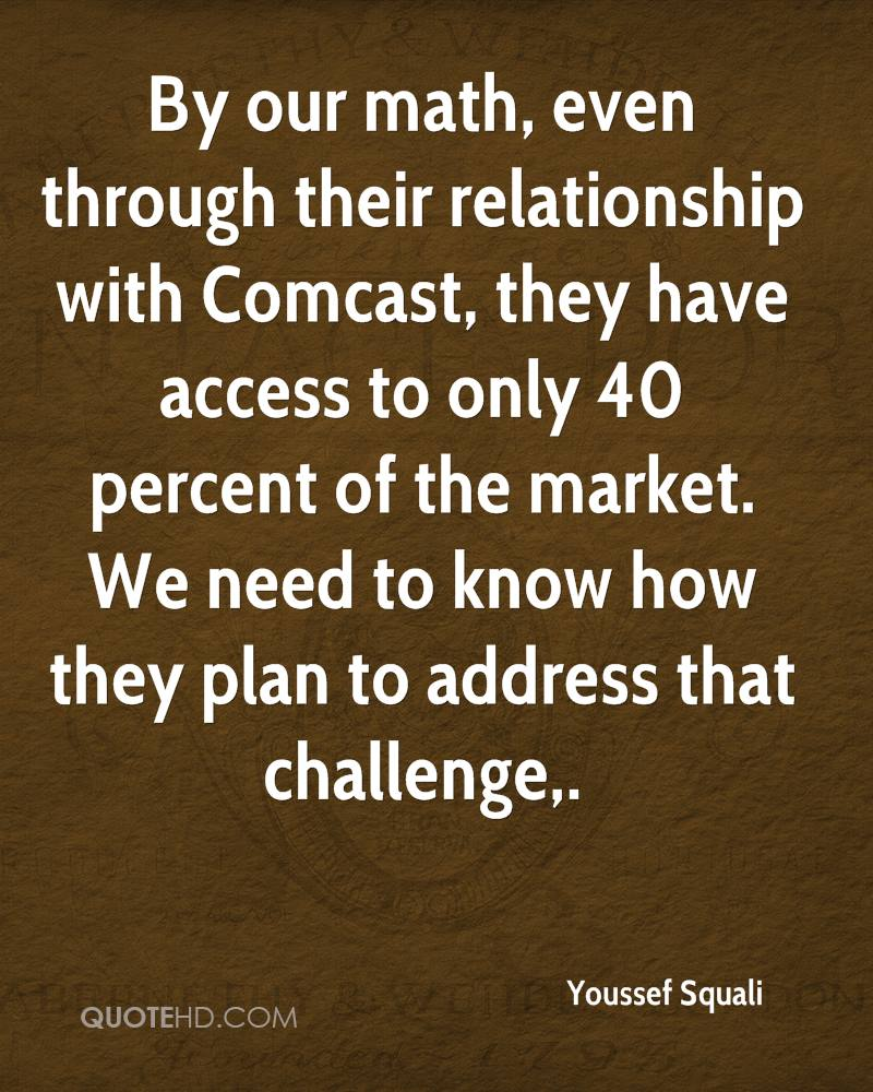 By our math, even through their relationship with Comcast, they have access to only 40 percent of the market. We need to know how they plan to address that challenge.