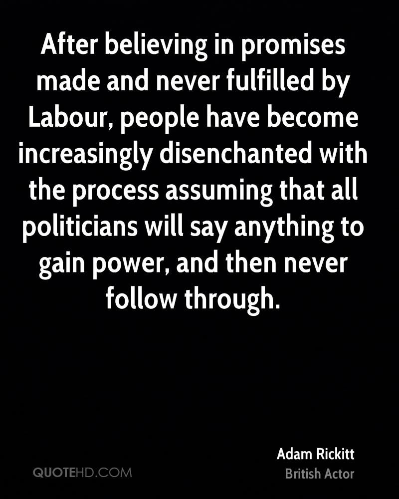 After believing in promises made and never fulfilled by Labour, people have become increasingly disenchanted with the process assuming that all politicians will say anything to gain power, and then never follow through.