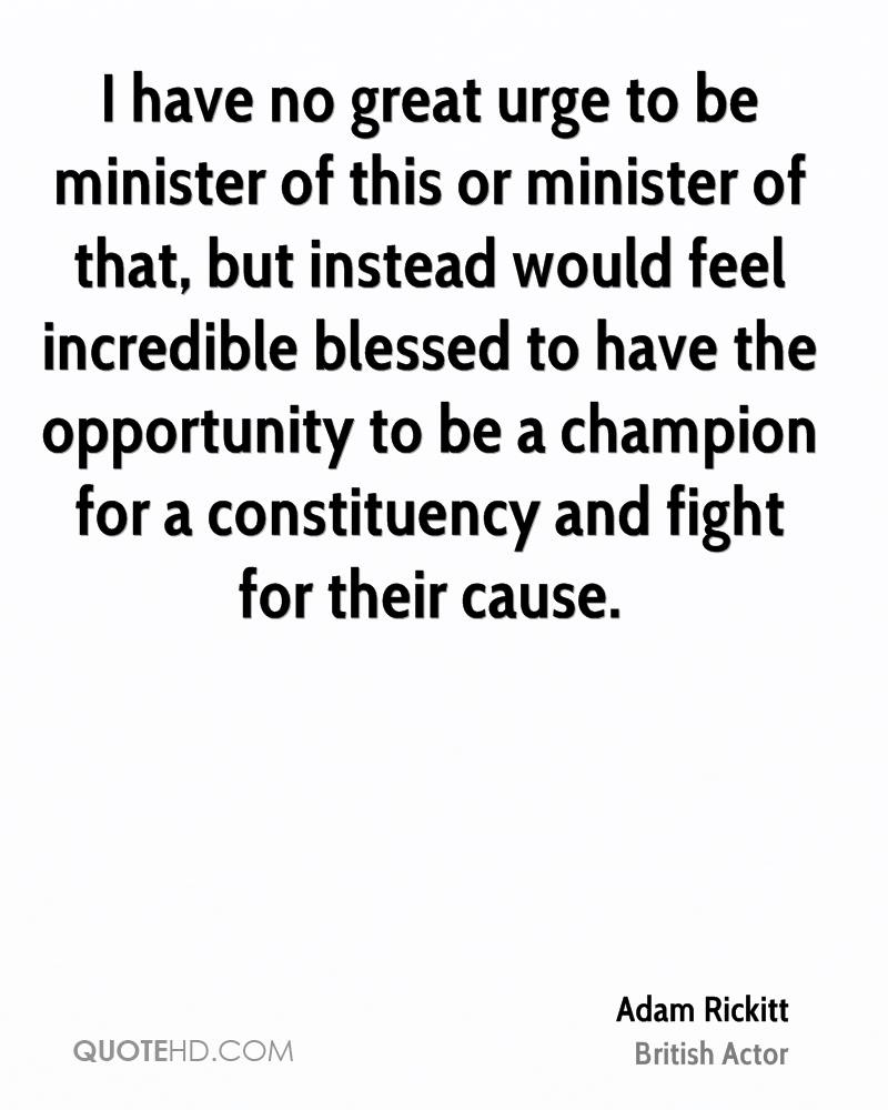 I have no great urge to be minister of this or minister of that, but instead would feel incredible blessed to have the opportunity to be a champion for a constituency and fight for their cause.