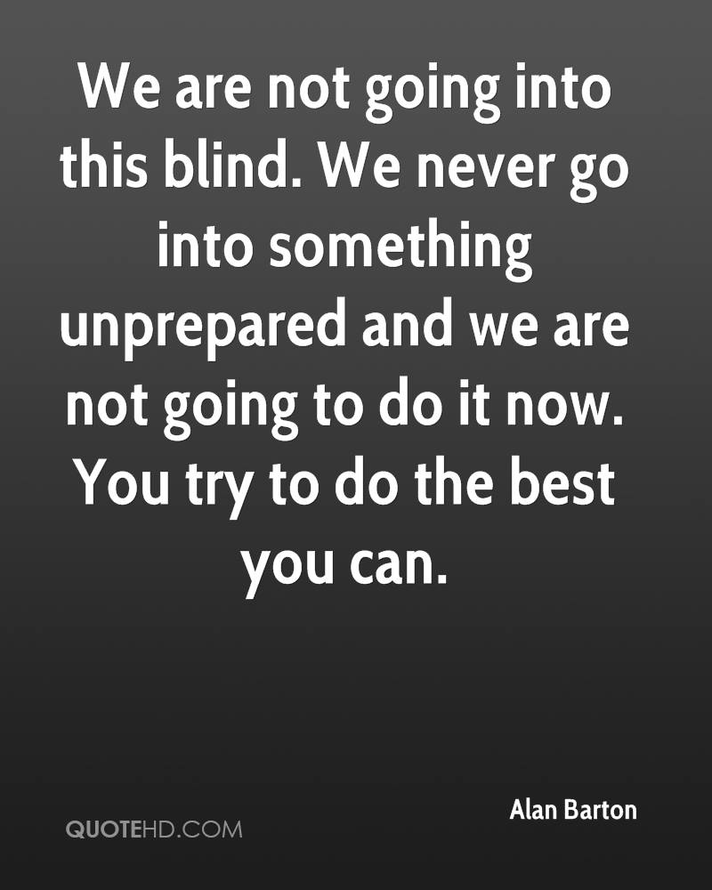 We are not going into this blind. We never go into something unprepared and we are not going to do it now. You try to do the best you can.