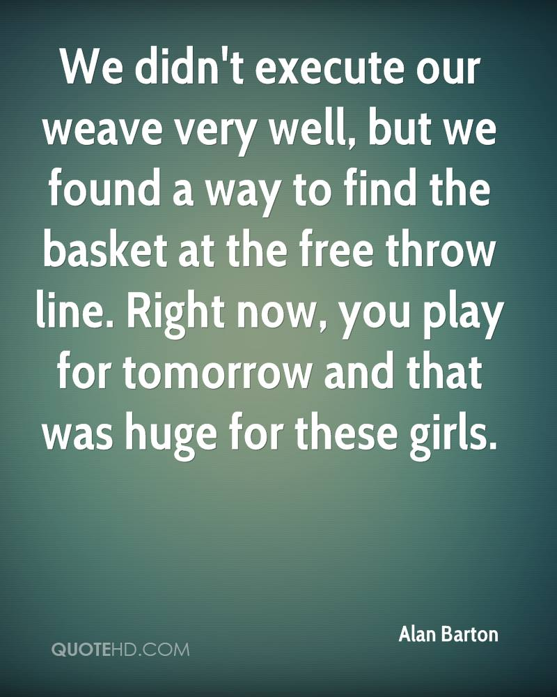 We didn't execute our weave very well, but we found a way to find the basket at the free throw line. Right now, you play for tomorrow and that was huge for these girls.
