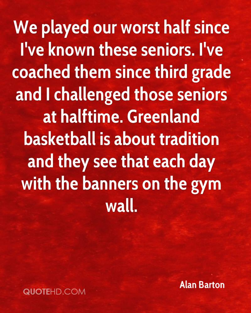 We played our worst half since I've known these seniors. I've coached them since third grade and I challenged those seniors at halftime. Greenland basketball is about tradition and they see that each day with the banners on the gym wall.