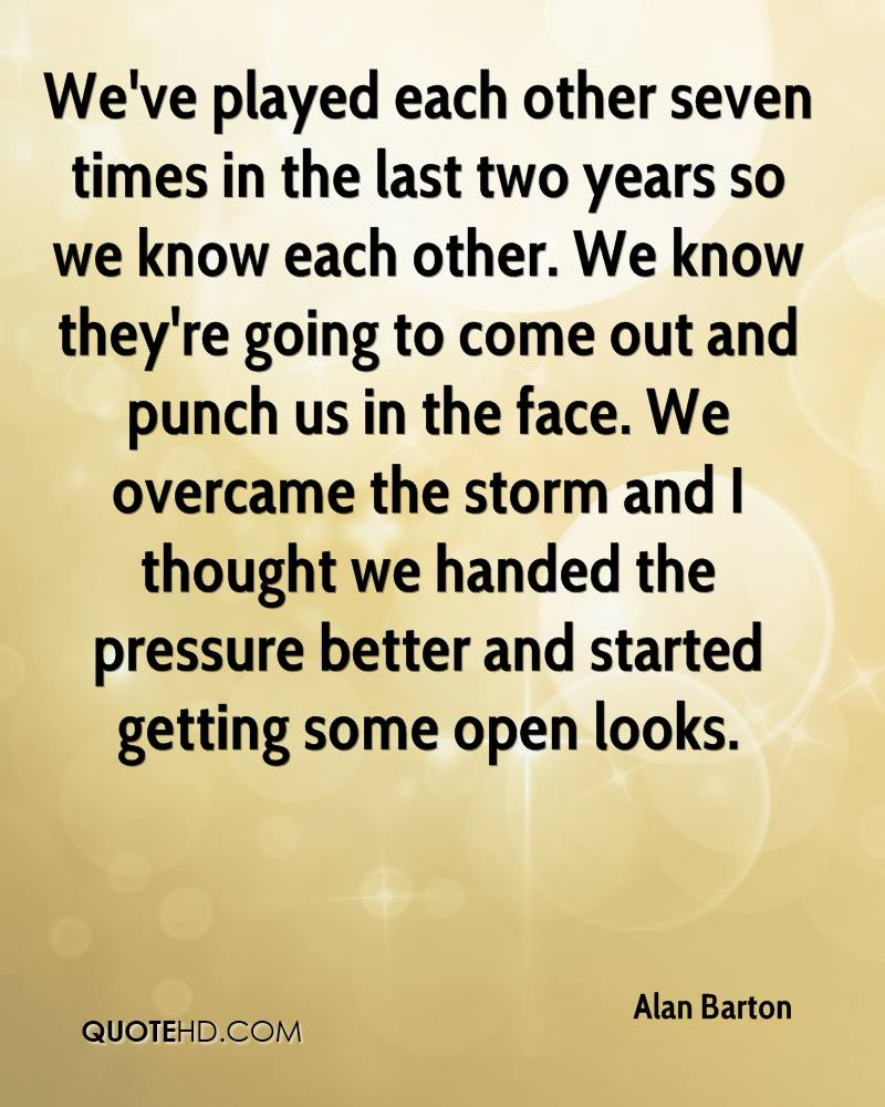 We've played each other seven times in the last two years so we know each other. We know they're going to come out and punch us in the face. We overcame the storm and I thought we handed the pressure better and started getting some open looks.