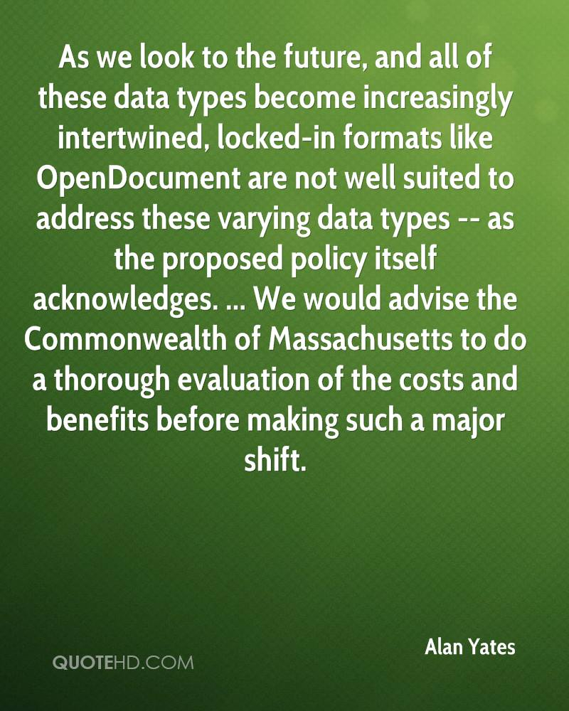 As we look to the future, and all of these data types become increasingly intertwined, locked-in formats like OpenDocument are not well suited to address these varying data types -- as the proposed policy itself acknowledges. ... We would advise the Commonwealth of Massachusetts to do a thorough evaluation of the costs and benefits before making such a major shift.