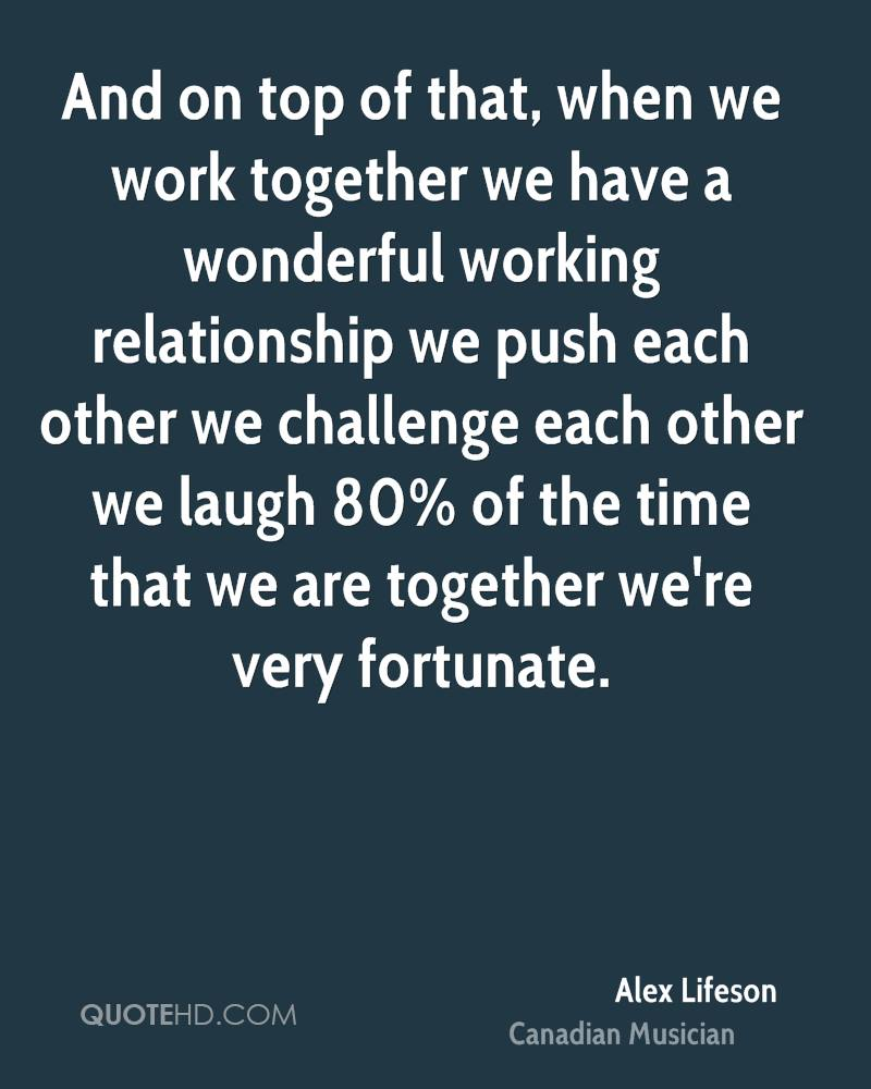 And on top of that, when we work together we have a wonderful working relationship we push each other we challenge each other we laugh 80% of the time that we are together we're very fortunate.