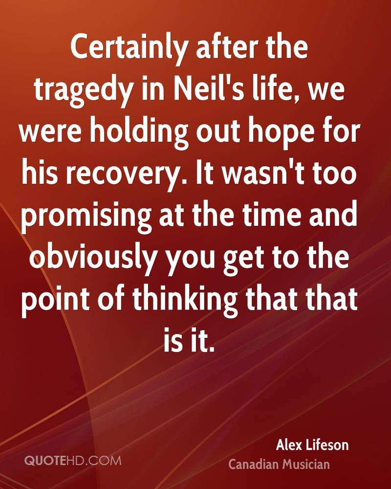 Certainly after the tragedy in Neil's life, we were holding out hope for his recovery. It wasn't too promising at the time and obviously you get to the point of thinking that that is it.