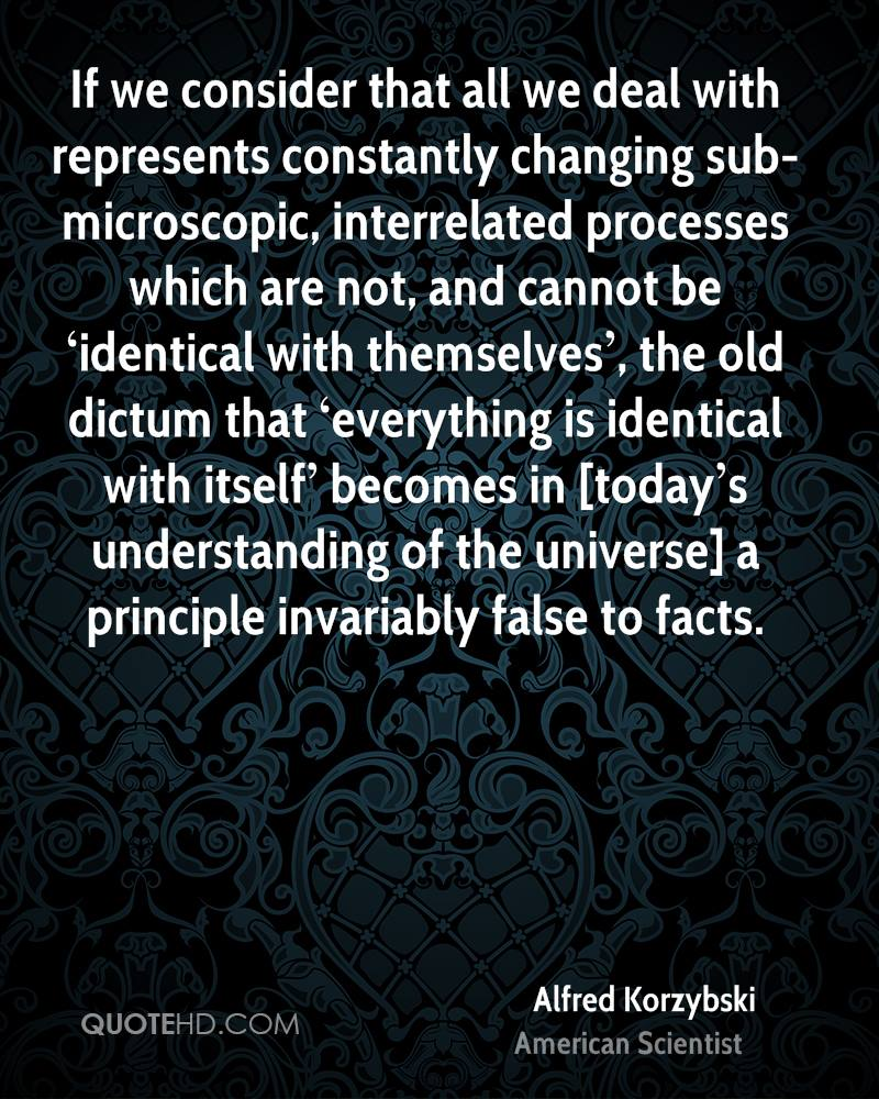 If we consider that all we deal with represents constantly changing sub-microscopic, interrelated processes which are not, and cannot be 'identical with themselves', the old dictum that 'everything is identical with itself' becomes in [today's understanding of the universe] a principle invariably false to facts.