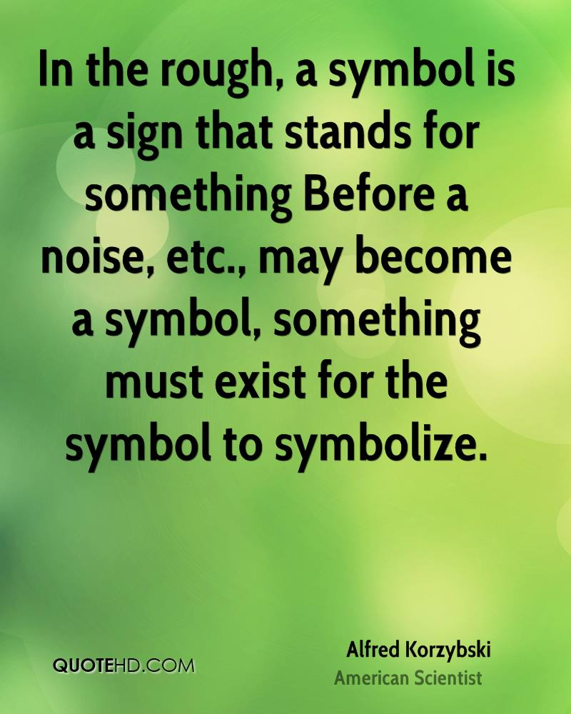In the rough, a symbol is a sign that stands for something… Before a noise, etc., may become a symbol, something must exist for the symbol to symbolize.