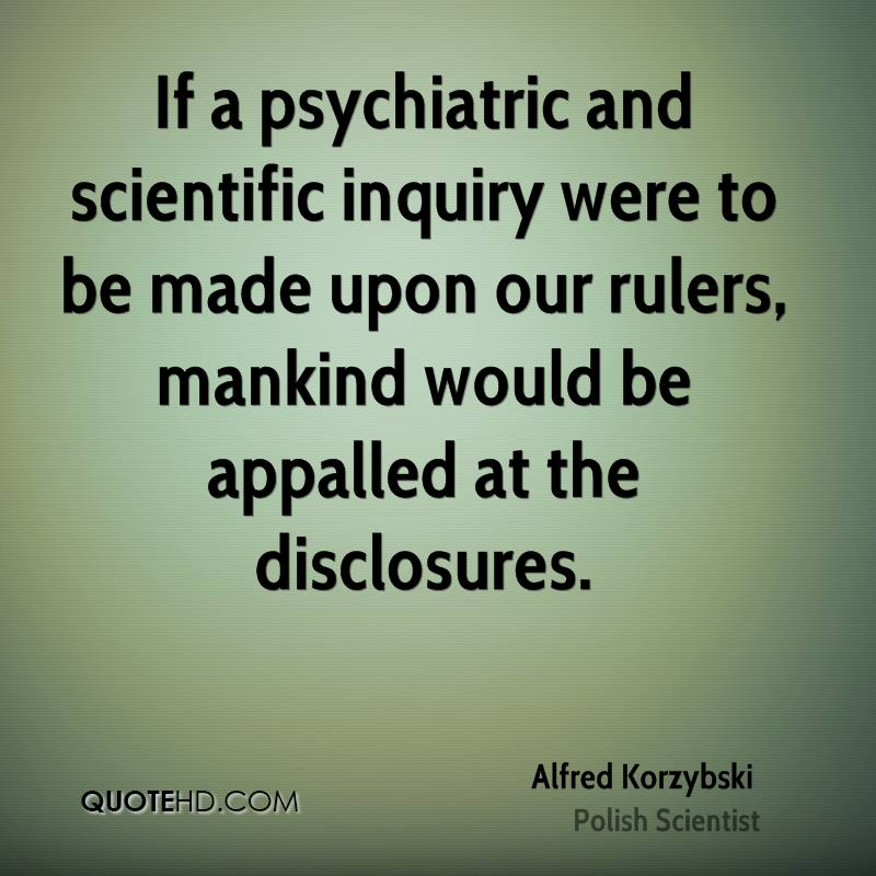 If a psychiatric and scientific inquiry were to be made upon our rulers, mankind would be appalled at the disclosures.