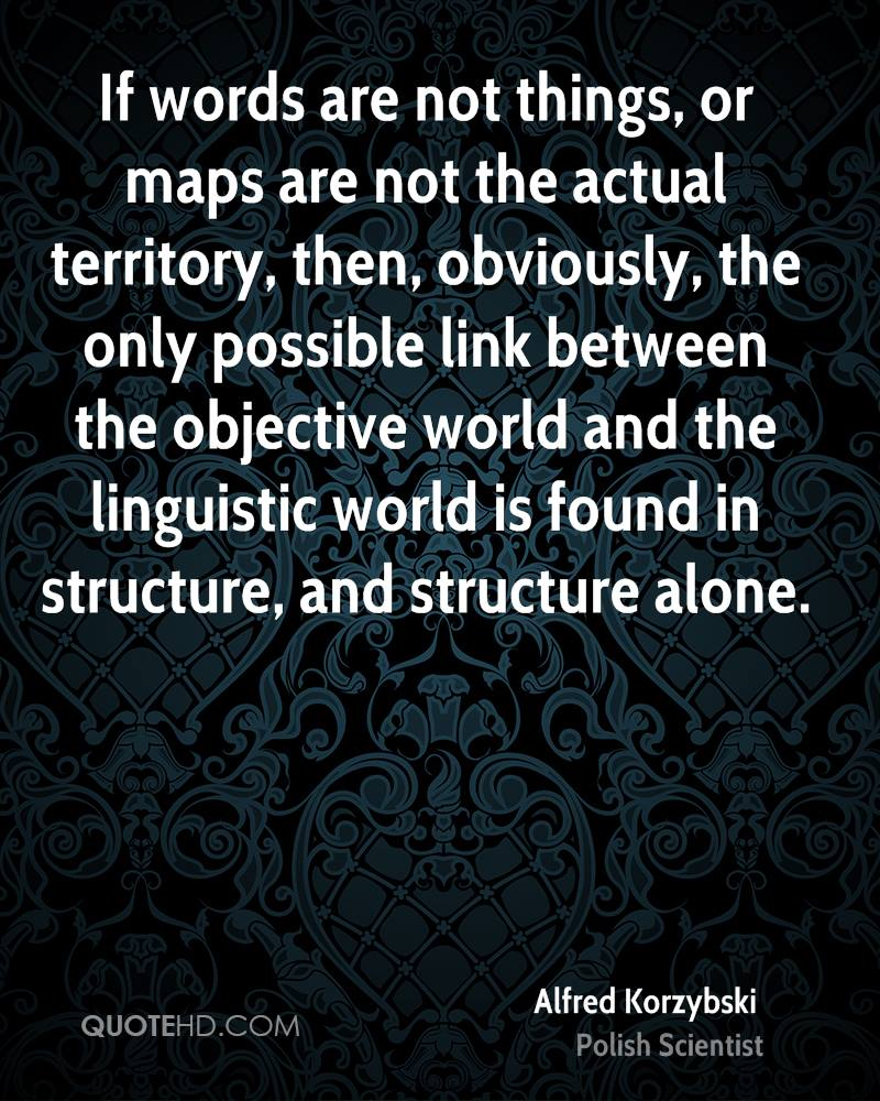 If words are not things, or maps are not the actual territory, then, obviously, the only possible link between the objective world and the linguistic world is found in structure, and structure alone.