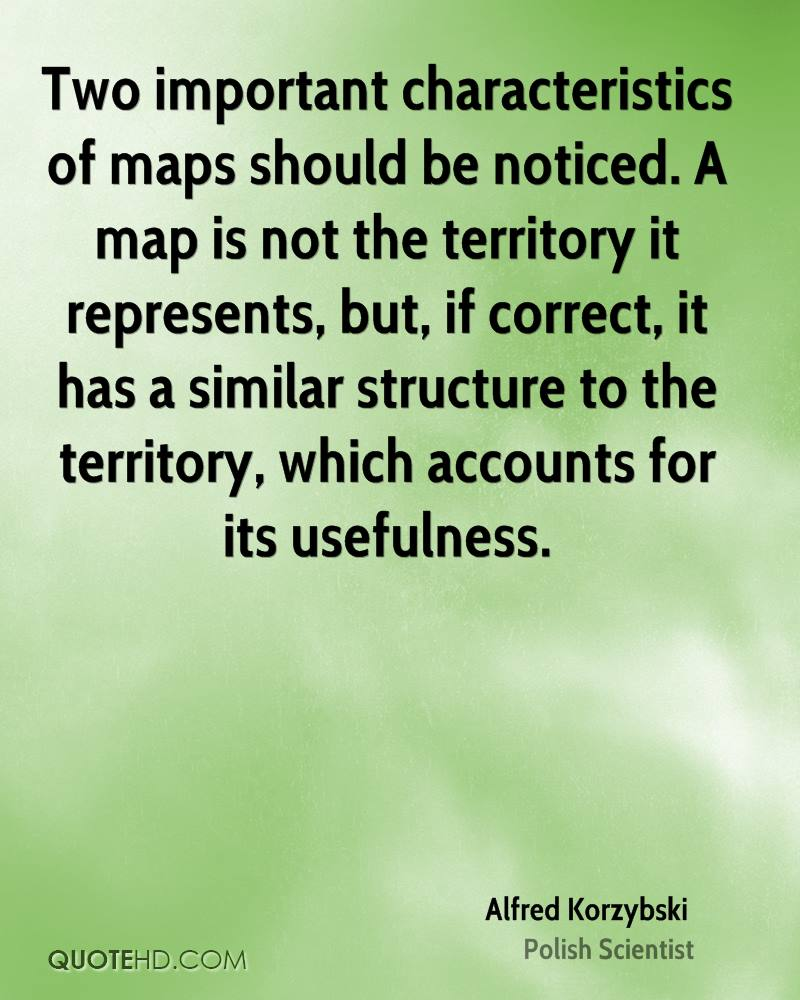 Two important characteristics of maps should be noticed. A map is not the territory it represents, but, if correct, it has a similar structure to the territory, which accounts for its usefulness.