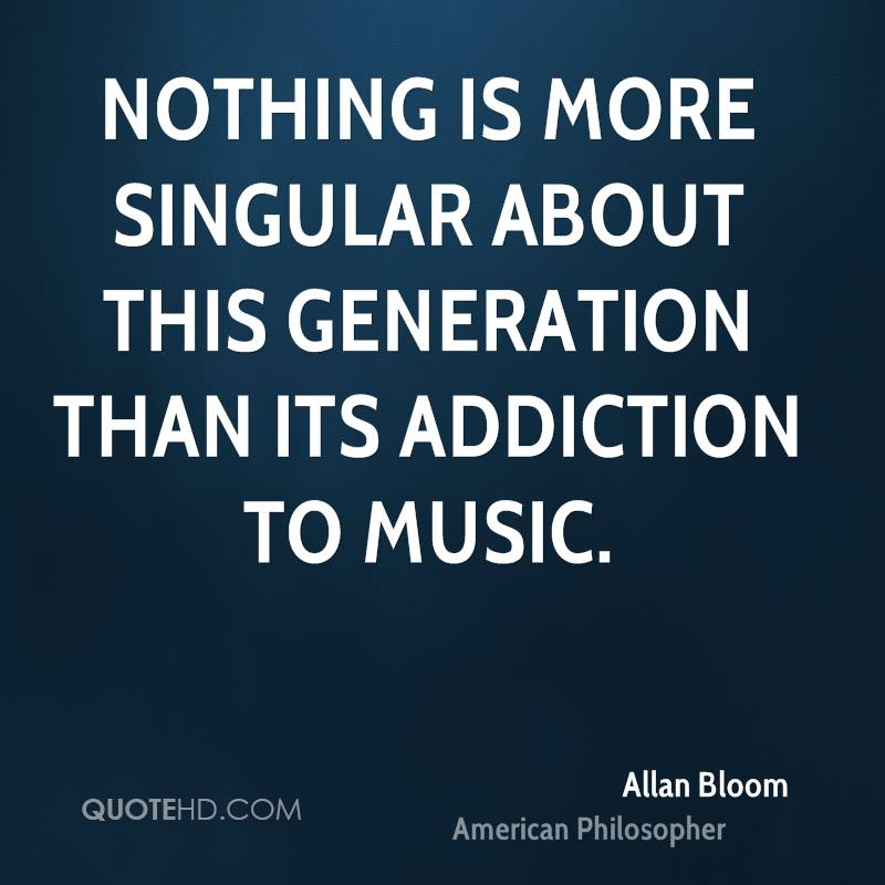 Nothing is more singular about this generation than its addiction to music.