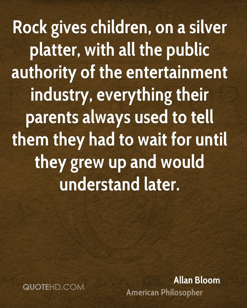 Rock gives children, on a silver platter, with all the public authority of the entertainment industry, everything their parents always used to tell them they had to wait for until they grew up and would understand later.