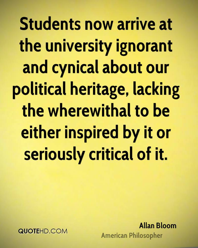 Students now arrive at the university ignorant and cynical about our political heritage, lacking the wherewithal to be either inspired by it or seriously critical of it.