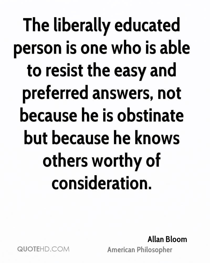 The liberally educated person is one who is able to resist the easy and preferred answers, not because he is obstinate but because he knows others worthy of consideration.