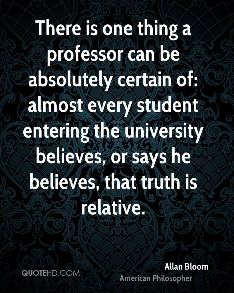 There is one thing a professor can be absolutely certain of: almost every student entering the university believes, or says he believes, that truth is relative.