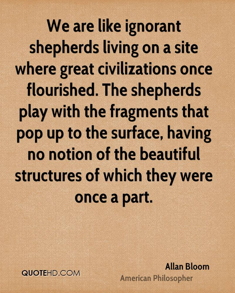 We are like ignorant shepherds living on a site where great civilizations once flourished. The shepherds play with the fragments that pop up to the surface, having no notion of the beautiful structures of which they were once a part.