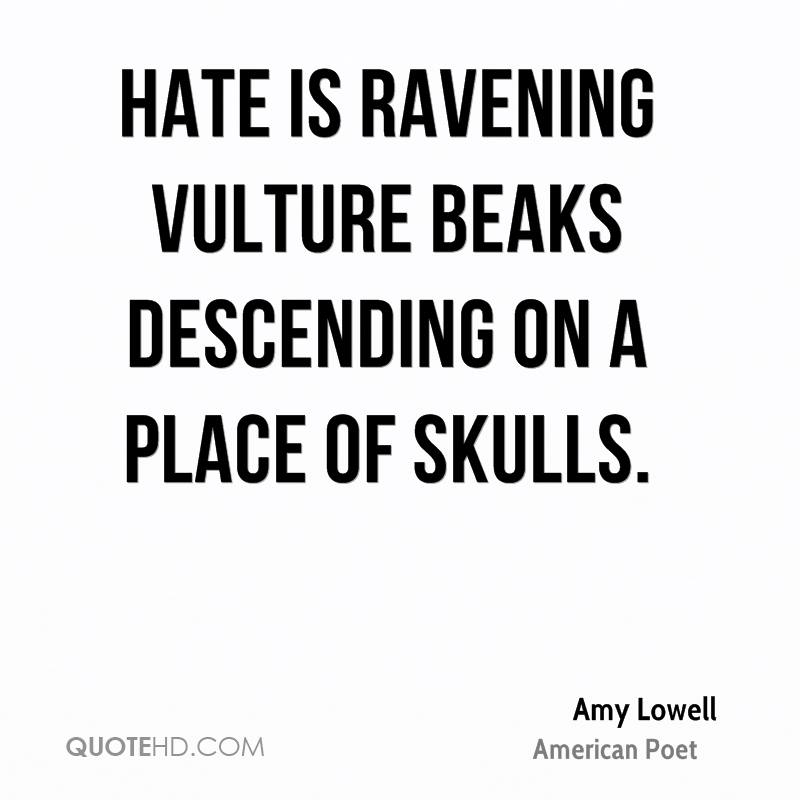 Hate is ravening vulture beaks descending on a place of skulls.