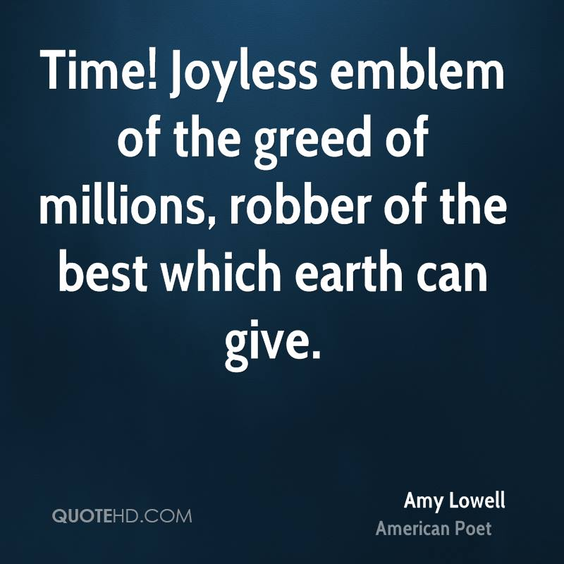 Time! Joyless emblem of the greed of millions, robber of the best which earth can give.