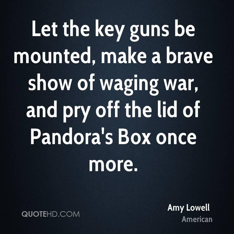 Let the key guns be mounted, make a brave show of waging war, and pry off the lid of Pandora's Box once more.