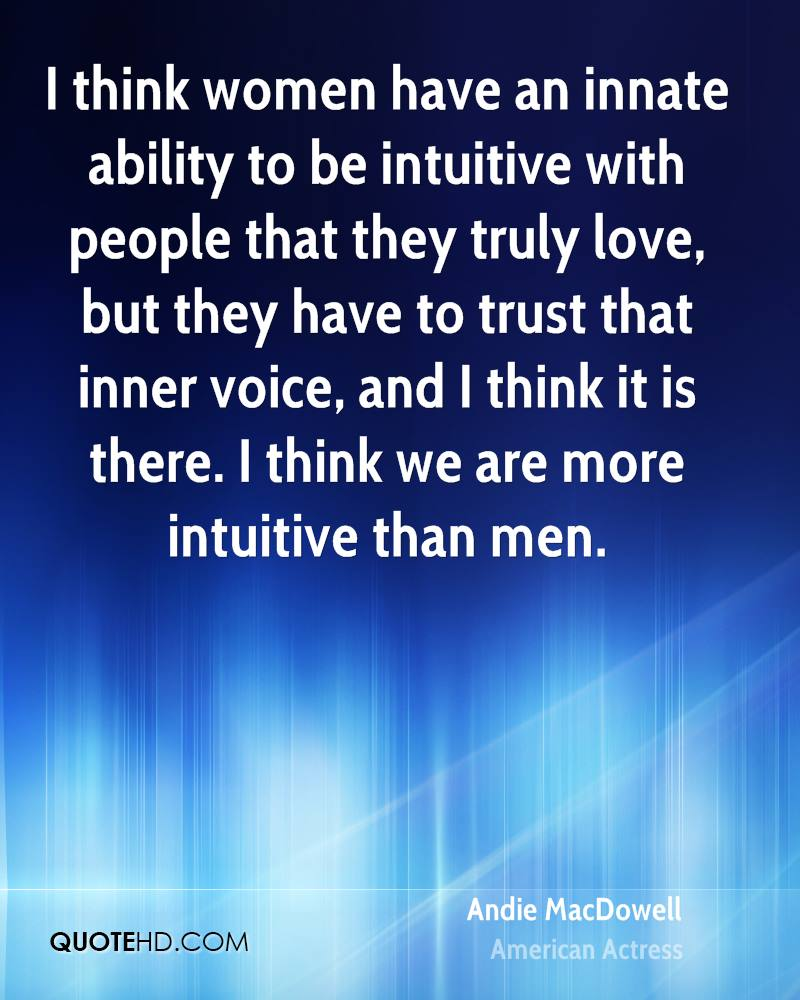 I think women have an innate ability to be intuitive with people that they truly love, but they have to trust that inner voice, and I think it is there. I think we are more intuitive than men.
