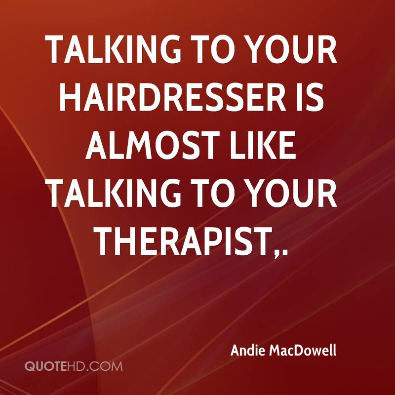 Talking to your hairdresser is almost like talking to your therapist.