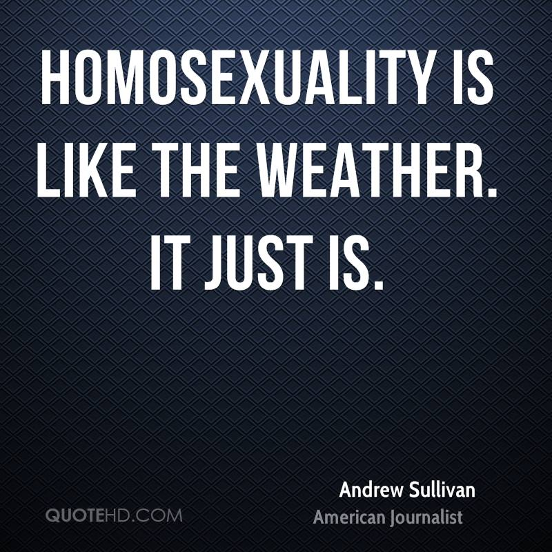 Homosexuality is like the weather. It just is.