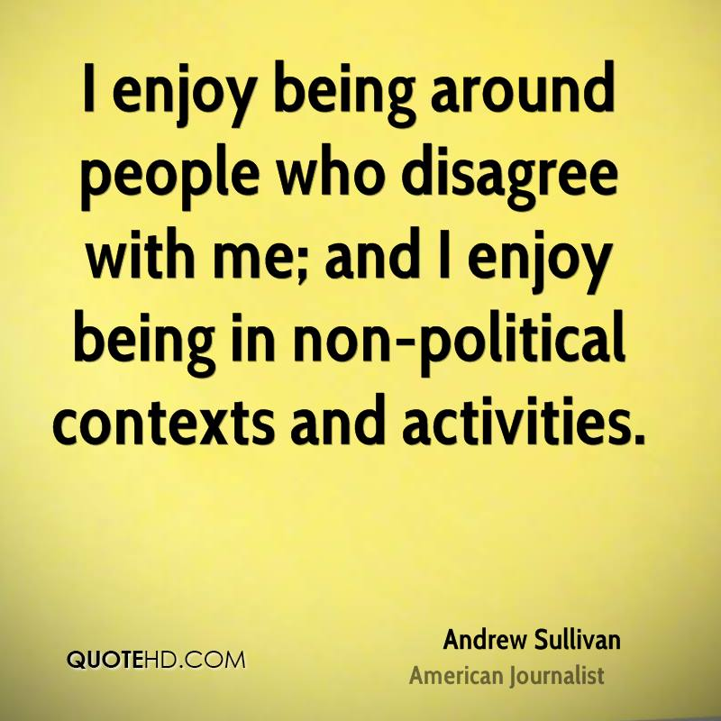 I enjoy being around people who disagree with me; and I enjoy being in non-political contexts and activities.