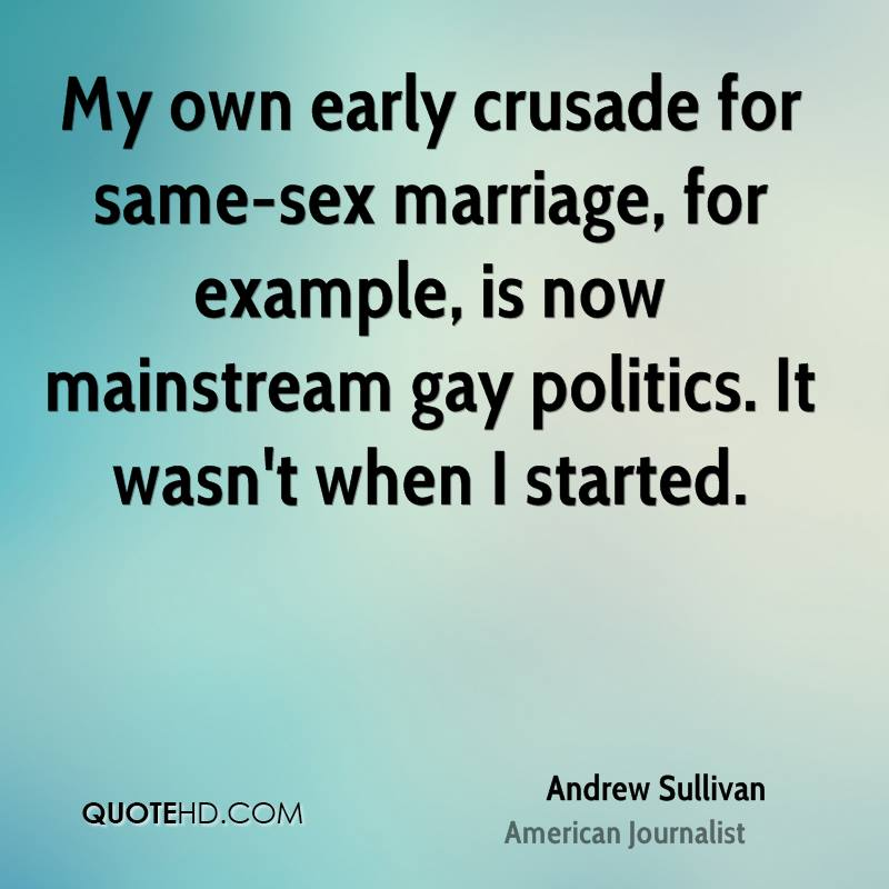 My own early crusade for same-sex marriage, for example, is now mainstream gay politics. It wasn't when I started.