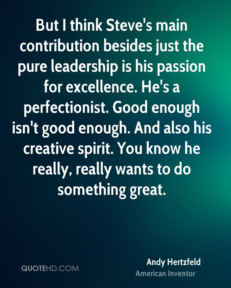 But I think Steve's main contribution besides just the pure leadership is his passion for excellence. He's a perfectionist. Good enough isn't good enough. And also his creative spirit. You know he really, really wants to do something great.