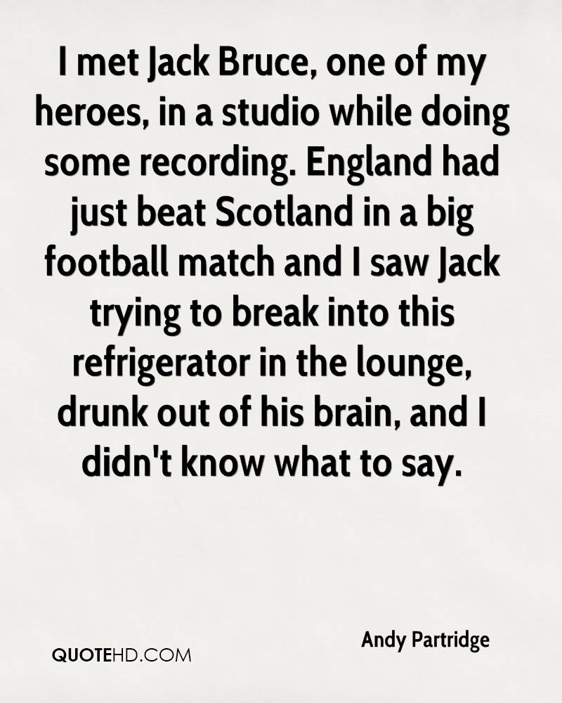 I met Jack Bruce, one of my heroes, in a studio while doing some recording. England had just beat Scotland in a big football match and I saw Jack trying to break into this refrigerator in the lounge, drunk out of his brain, and I didn't know what to say.